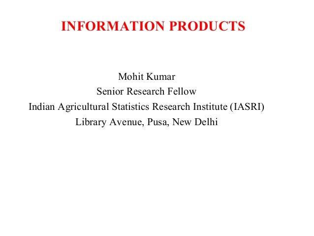 INFORMATION PRODUCTS  Mohit Kumar Senior Research Fellow Indian Agricultural Statistics Research Institute (IASRI) Library...