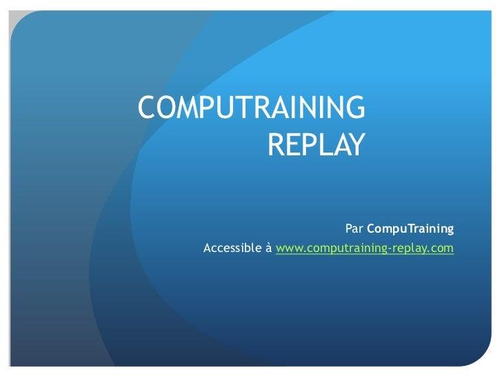 COMPUTRAINING       REPLAY                          Par CompuTraining   Accessible à www.computraining-replay.com