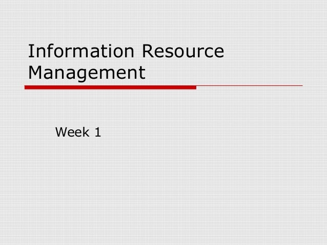 information resource management week 1 Identify the two things a company can do with any resources management generates exercise 11: resources = sources of during the first week in.