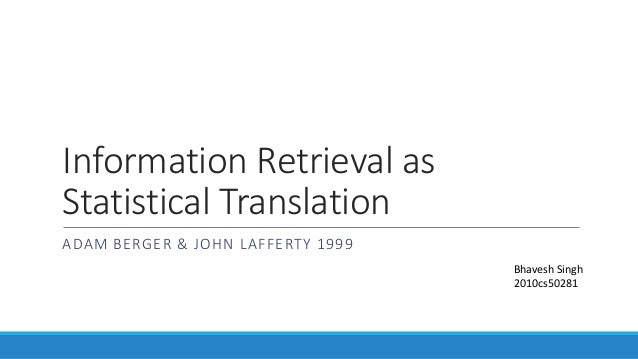 Information Retrieval as Statistical Translation ADAM BERGER & JOHN LAFFERTY 1999 Bhavesh Singh 2010cs50281