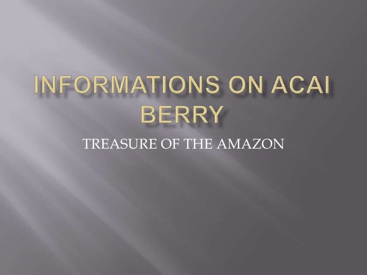 INFORMATIONS ON ACAI BERRY<br />TREASURE OF THE AMAZON<br />
