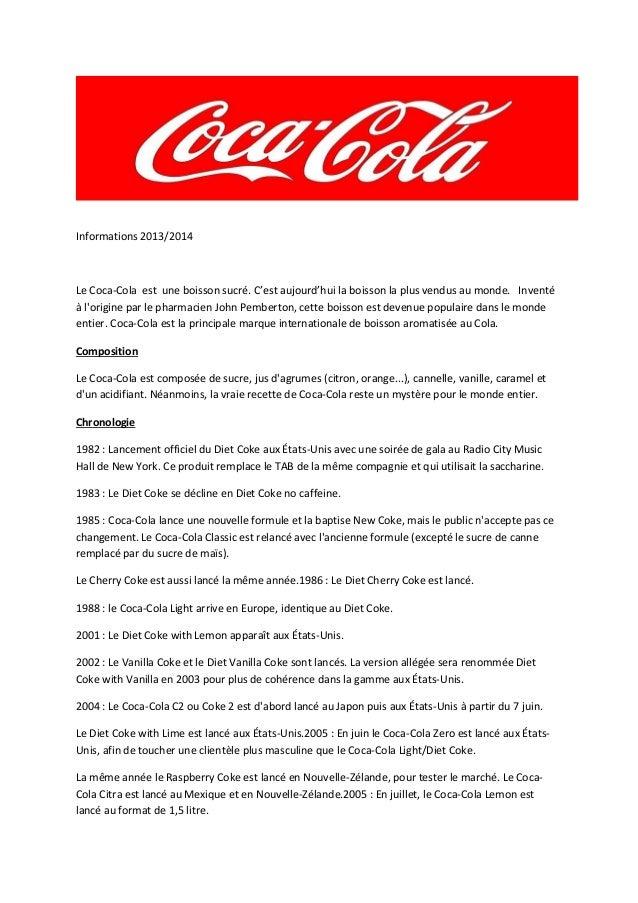 Informations 2013/2014  Le Coca-Cola est une boisson sucré. C'est aujourd'hui la boisson la plus vendus au monde. Inventé ...