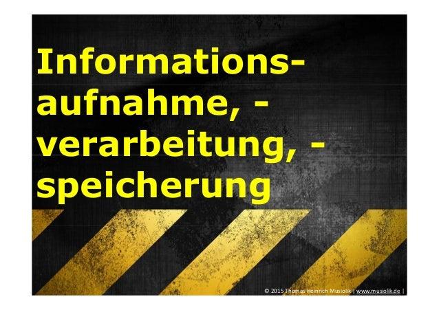 Informations- aufnahme, - verarbeitung, - speicherung © 2015 Thomas Heinrich Musiolik   www.musiolik.de  