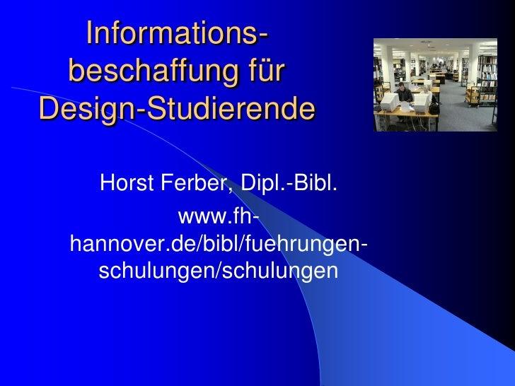 Informations-  beschaffung für Design-Studierende      Horst Ferber, Dipl.-Bibl.             www.fh-   hannover.de/bibl/fu...