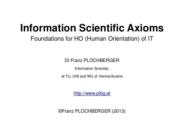 Information Scientific Axioms Foundations for HO (Human Orientation) of IT  DI Franz PLOCHBERGER Information Scientist, at...