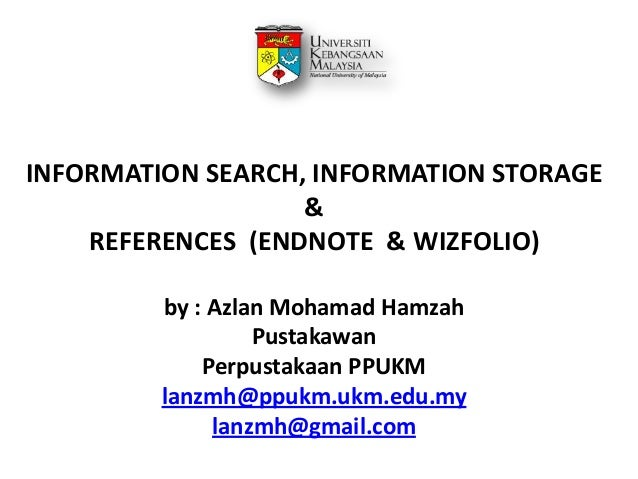 INFORMATION SEARCH, INFORMATION STORAGE & REFERENCES (ENDNOTE & WIZFOLIO) by : Azlan Mohamad Hamzah Pustakawan Perpustakaa...