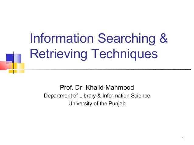 Information Searching &Retrieving Techniques        Prof. Dr. Khalid Mahmood  Department of Library & Information Science ...