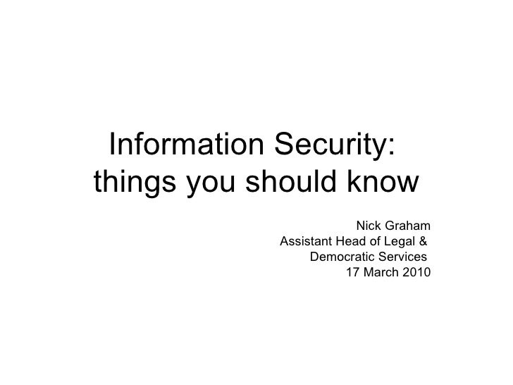 Information Security:  things you should know Nick Graham Assistant Head of Legal &  Democratic Services  17 March 2010