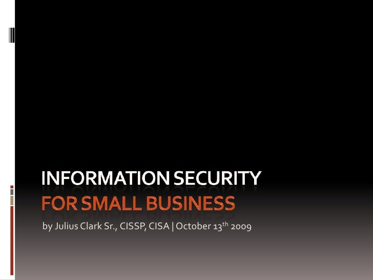 Information Security For Small Business<br />by Julius Clark Sr., CISSP, CISA | October 13th 2009<br />