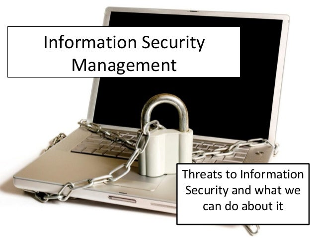 Information Security Management Threats to Information Security and what we can do about it