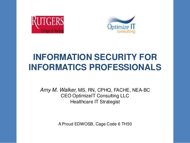 INFORMATION SECURITY FORINFORMATICS PROFESSIONALSAmy M. Walker, MS, RN, CPHQ, FACHE, NEA-BCCEO OptimizeIT Consulting LLCHe...