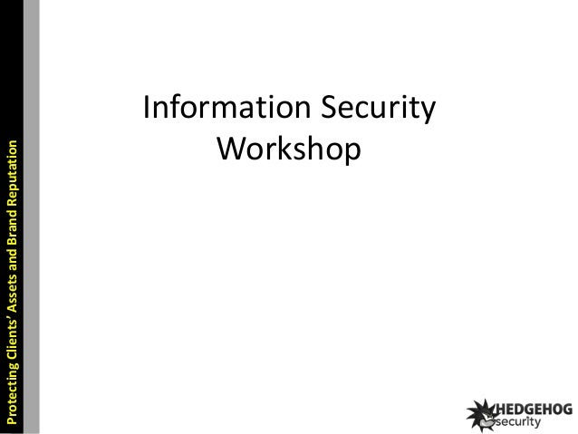 Protecting Clients' Assets and Brand Reputation  Information Security Workshop