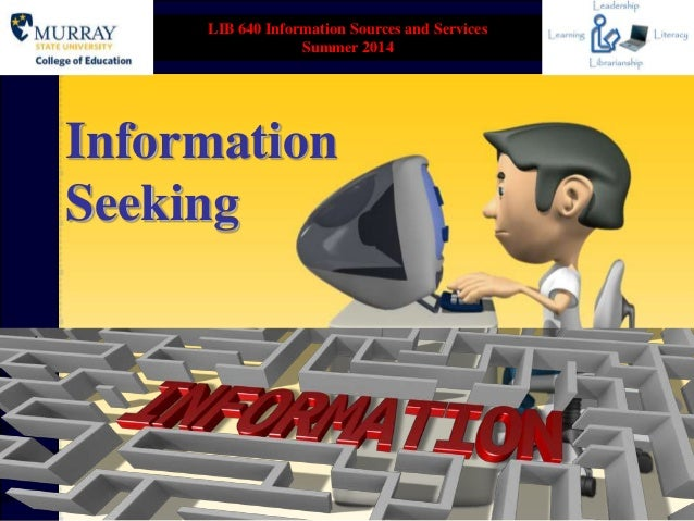 Information Seeking LIB 640 Information Sources and Services Summer 2014