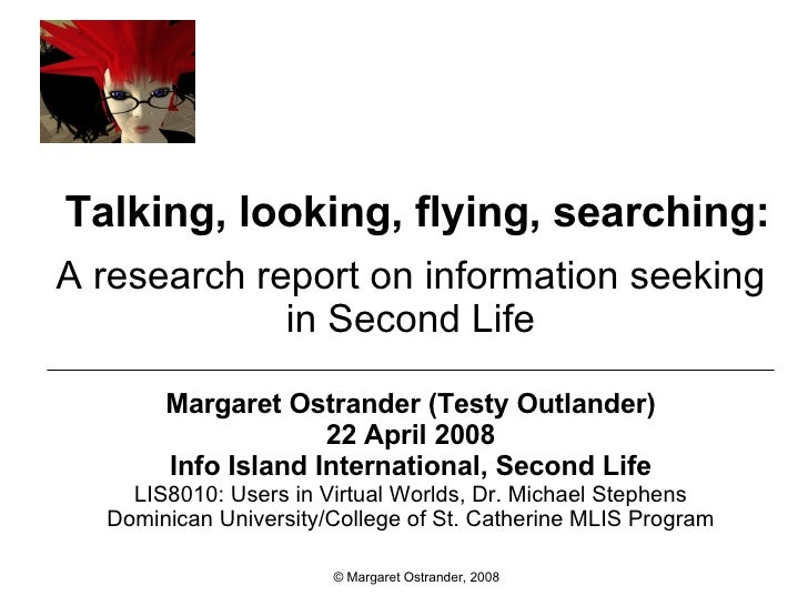 Talking, looking, flying, searching: A research report on information seeking in Second Life Margaret Ostrander (Testy Out...
