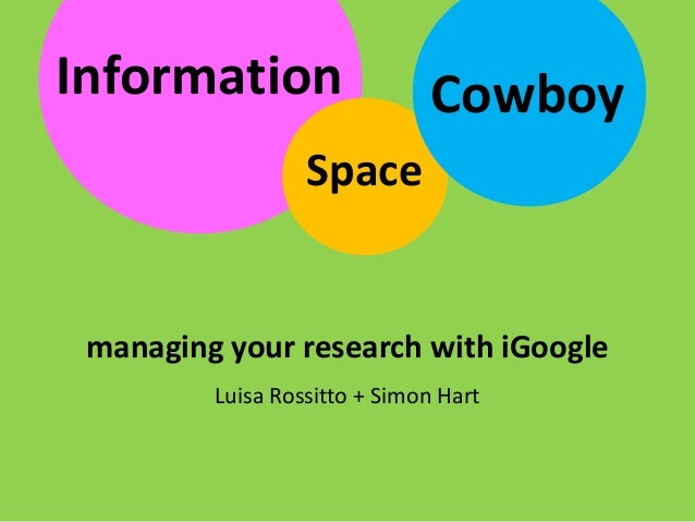 Luisa Rossitto + Simon Hart Information managing your research with iGoogle Space Cowboy