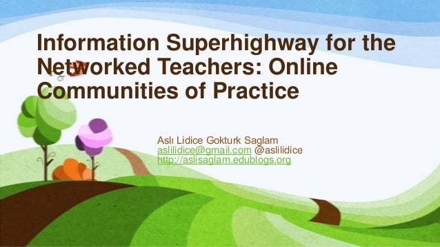 Information Superhighway for theNetworked Teachers: OnlineCommunities of Practice          Aslı Lidice Gokturk Saglam     ...