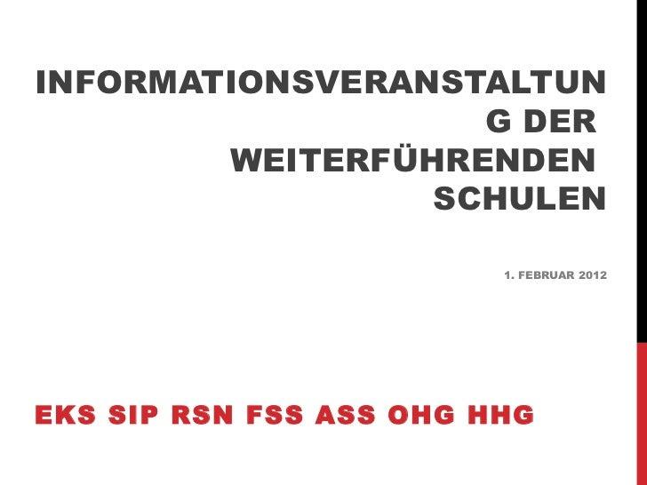 INFORMATIONSVERANSTALTUNG DER  WEITERFÜHRENDEN  SCHULEN 1. FEBRUAR 2012 EKS SIP RSN FSS ASS OHG HHG