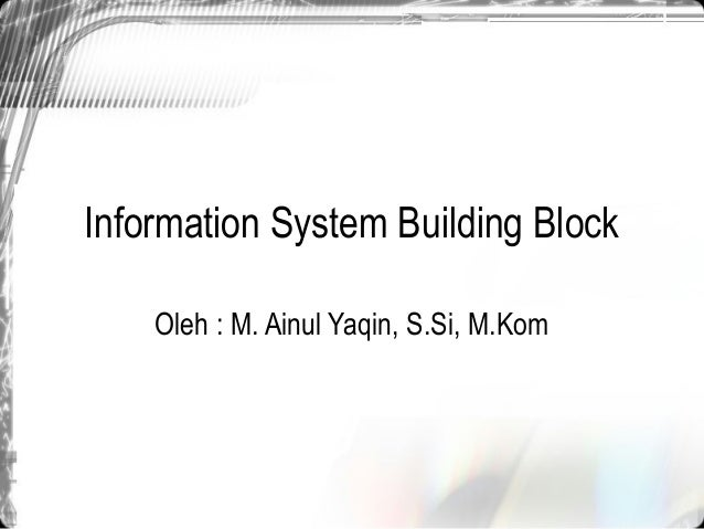 Information System Building Block    Oleh : M. Ainul Yaqin, S.Si, M.Kom