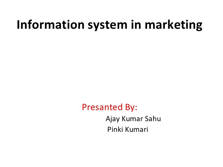 Information system in marketing Presanted By: Ajay Kumar Sahu Pinki Kumari