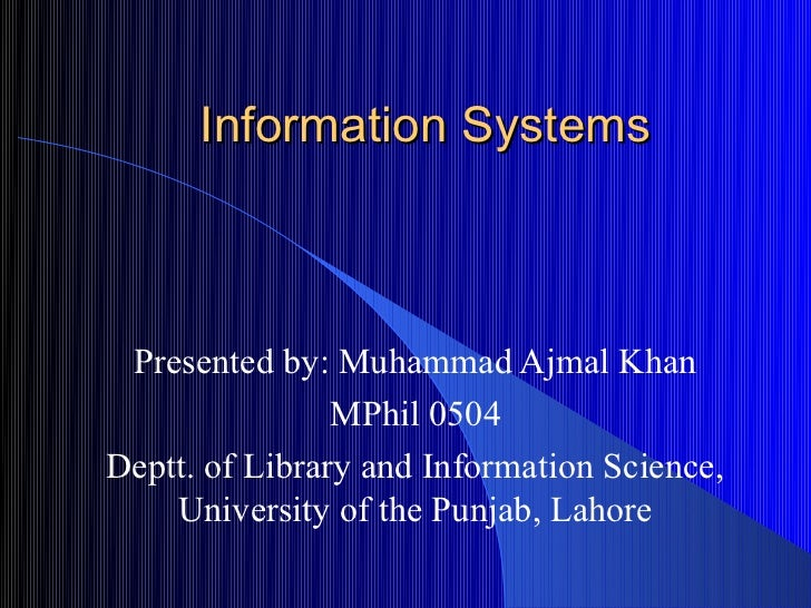Information Systems Presented by: Muhammad Ajmal Khan                MPhil 0504Deptt. of Library and Information Science, ...