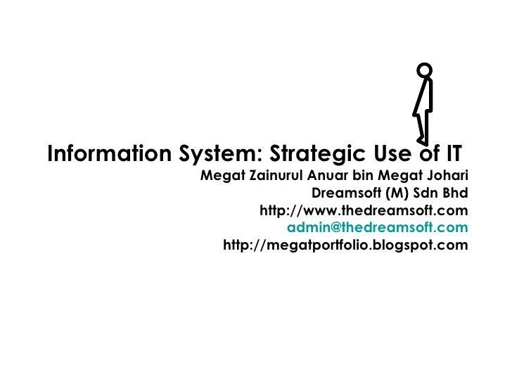 Information System: Strategic Use of IT  Megat Zainurul Anuar bin Megat Johari Dreamsoft (M) Sdn Bhd http://www.thedreamso...
