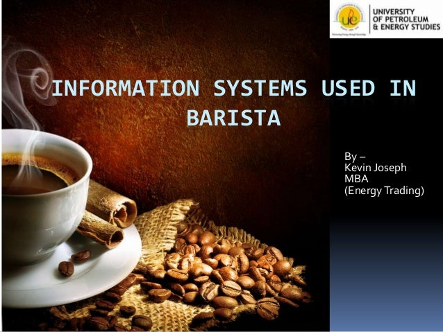 INFORMATION SYSTEMS USED IN BARISTA By – Kevin Joseph MBA (Energy Trading)