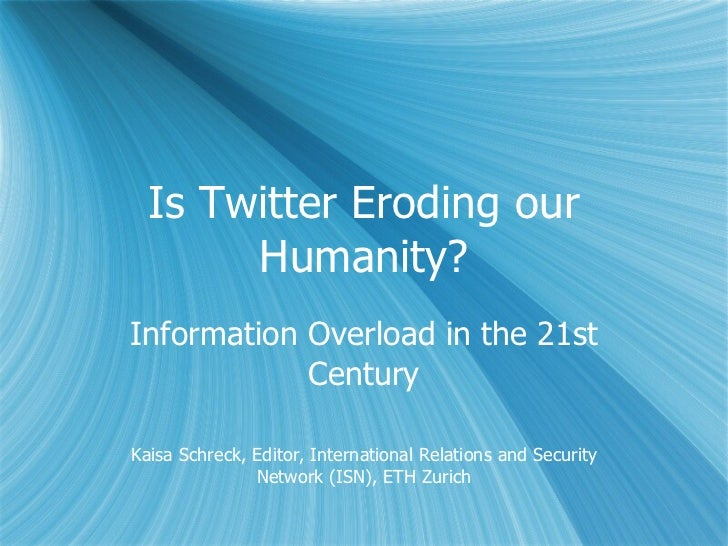 Is Twitter Eroding our Humanity? Information Overload in the 21st Century Kaisa Schreck, Editor, International Relations a...