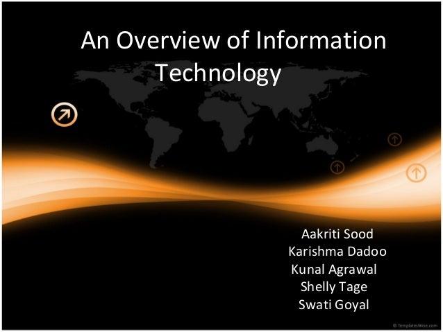 An Overview of Information Technology Aakriti Sood Karishma Dadoo Kunal Agrawal Shelly Tage Swati Goyal