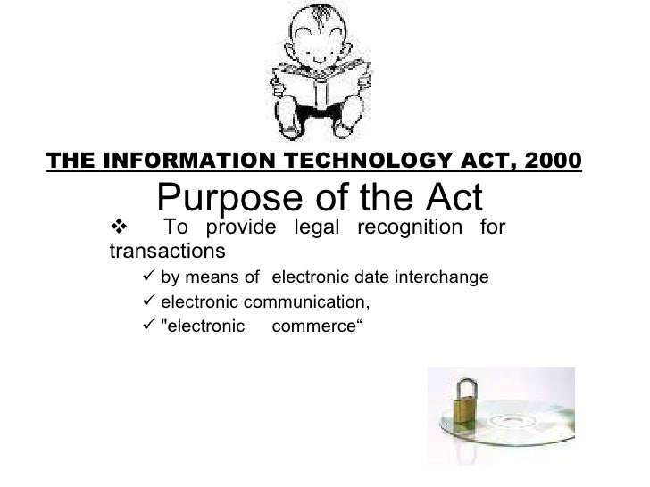 THE INFORMATION TECHNOLOGY ACT, 2000  Purpose of the Act <ul><ul><li>To provide legal recognition for  transactions  </li>...