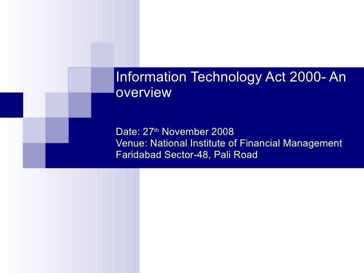 Information Technology Act 2000- An overview Date: 27 th  November 2008 Venue: National Institute of Financial Management ...