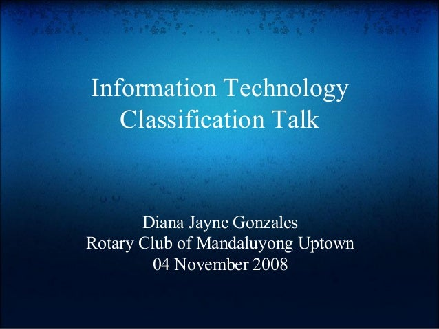 Information Technology Classification Talk Diana Jayne Gonzales Rotary Club of Mandaluyong Uptown 04 November 2008