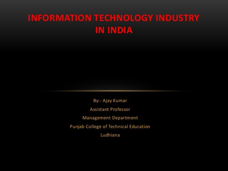 INFORMATION TECHNOLOGY INDUSTRY            IN INDIA                 By:- Ajay Kumar                Assistant Professor    ...