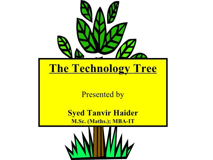 The Technology Tree Presented by Syed Tanvir Haider M.Sc. (Maths.); MBA-IT