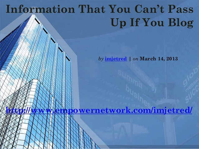 Information That You Can't PassUp If You Blogby imjetred | on March 14, 2013http://www.empowernetwork.com/imjetred/