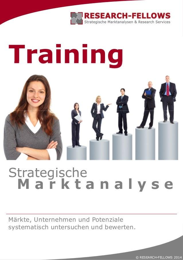 © RESEARCH-FELLOWS 2014 Training Märkte, Unternehmen und Potenziale systematisch untersuchen und bewerten. M a r k t a n a...