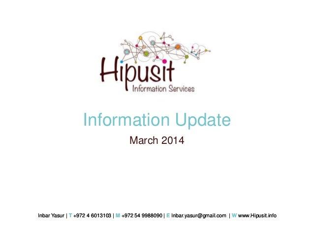 Information Update March 2014  Inbar Yasur | T +972 4 6013103 | M +972 54 9988090 | E Inbar.yasur@gmail.com | W www.Hipusi...
