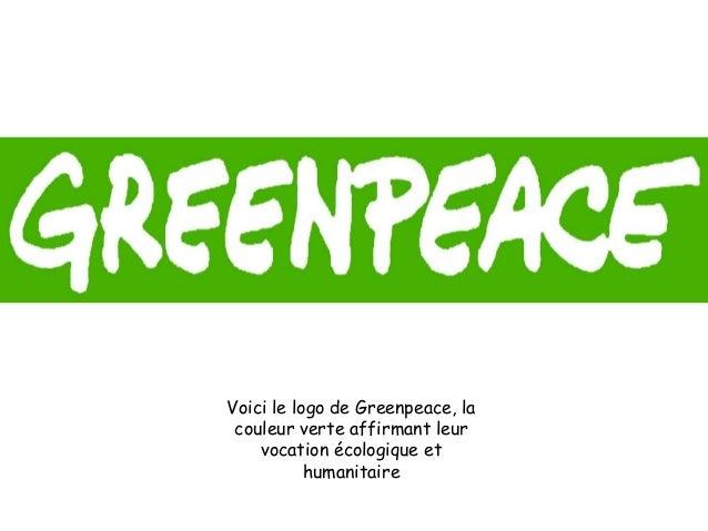 Voici le logo de Greenpeace, la couleur verte affirmant leur vocation écologique et humanitaire