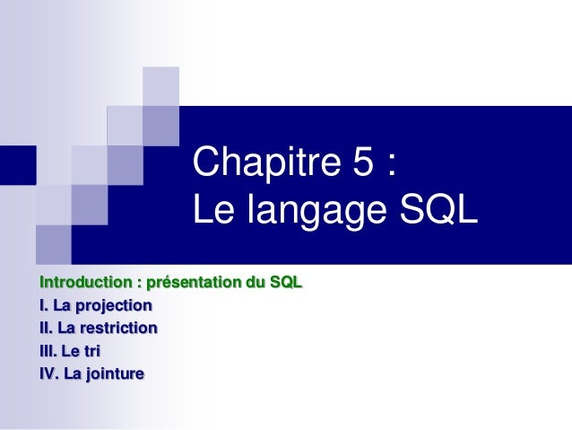 Chapitre 5 : Le langage SQL Introduction : présentation du SQL I. La projection II. La restriction III. Le tri IV. La join...