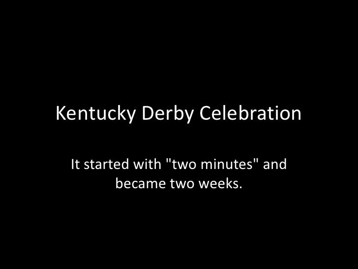 """Kentucky Derby Celebration<br />It started with """"two minutes"""" and became two weeks. <br />"""
