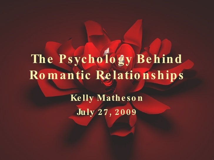 The Psychology Behind Romantic Relationships Kelly Matheson July 27, 2009