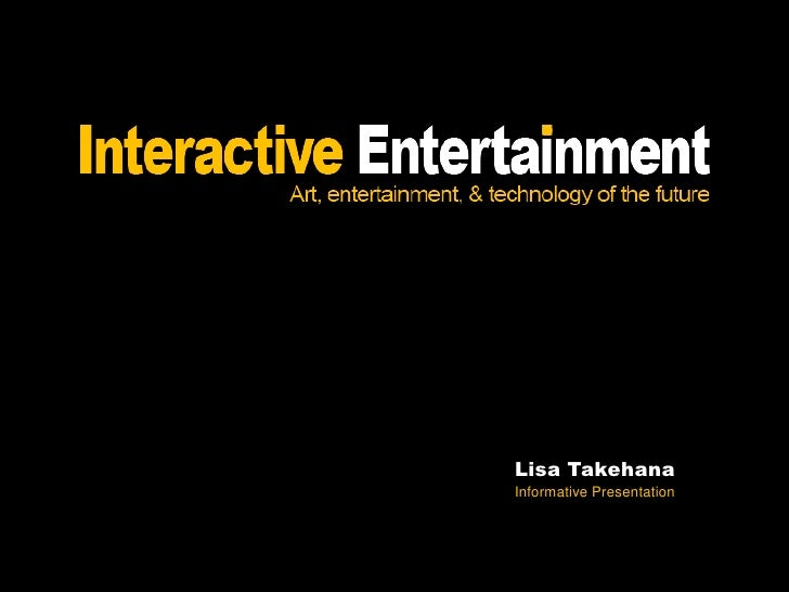 Interactive Entertainment - Art, Entertainment, and Technology of the Future