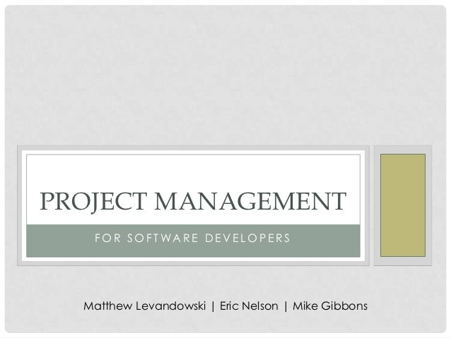 PROJECT MANAGEMENT   FOR SOFTWARE DEVELOPERS  Matthew Levandowski   Eric Nelson   Mike Gibbons