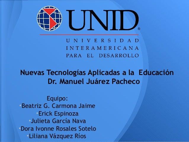 Nuevas Tecnologías Aplicadas a la Educación       Dr. Manuel Juárez Pacheco           Equipo:•Beatriz G. Carmona Jaime    ...