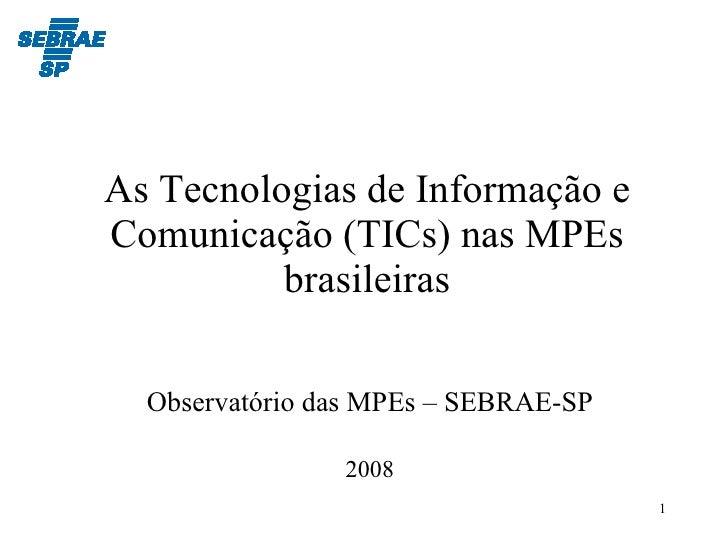 As Tecnologias de Informação e Comunicação (TICs) nas MPEs brasileiras Observatório das MPEs – SEBRAE-SP 2008