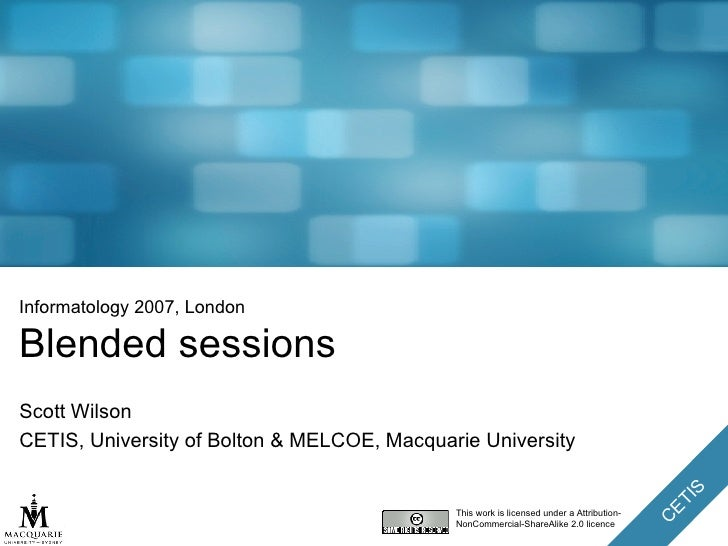 Informatology 2007, London Blended sessions Scott Wilson CETIS, University of Bolton & MELCOE, Macquarie University This w...