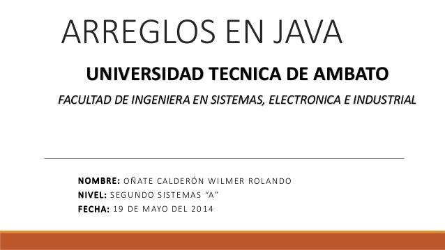 """ARREGLOS EN JAVA NOMBRE: OÑATE CALDERÓN WILMER ROLANDO NIVEL: SEGUNDO SISTEMAS """"A"""" FECHA: 19 DE MAYO DEL 2014 UNIVERSIDAD ..."""