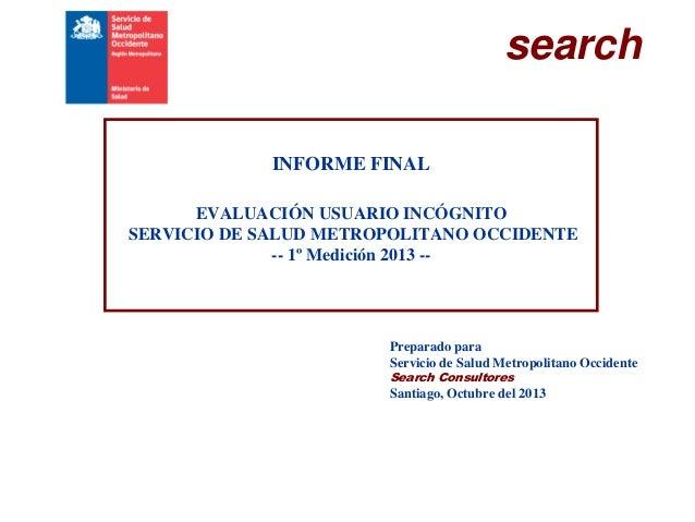 search INFORME FINAL EVALUACIÓN USUARIO INCÓGNITO SERVICIO DE SALUD METROPOLITANO OCCIDENTE -- 1º Medición 2013 --  Prepar...
