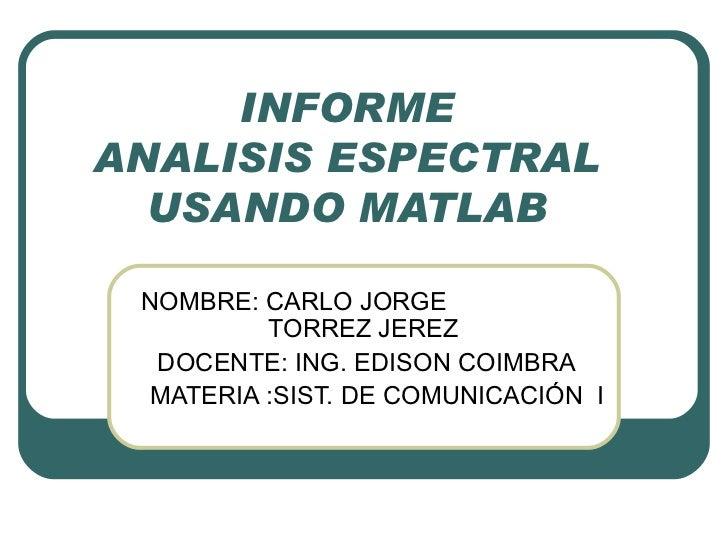 INFORME ANALISIS ESPECTRAL USANDO MATLAB NOMBRE: CARLO JORGE    TORREZ JEREZ  DOCENTE: ING. EDISON COIMBRA MATERIA :SIST. ...