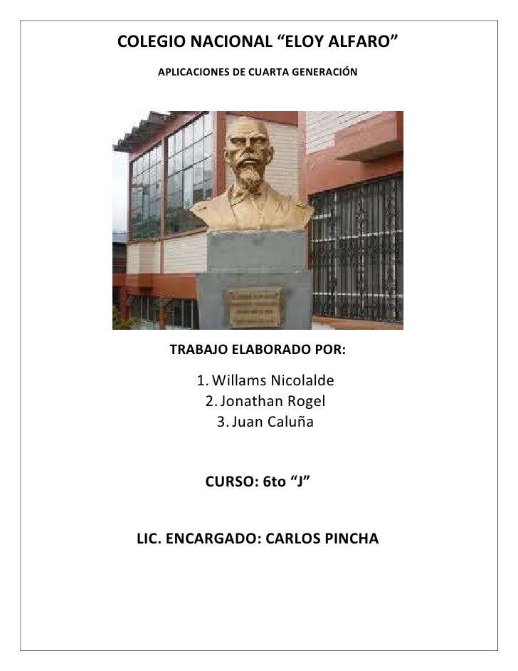 """COLEGIO NACIONAL """"ELOY ALFARO""""    APLICACIONES DE CUARTA GENERACIÓN     TRABAJO ELABORADO POR:          1. Willams Nicolal..."""