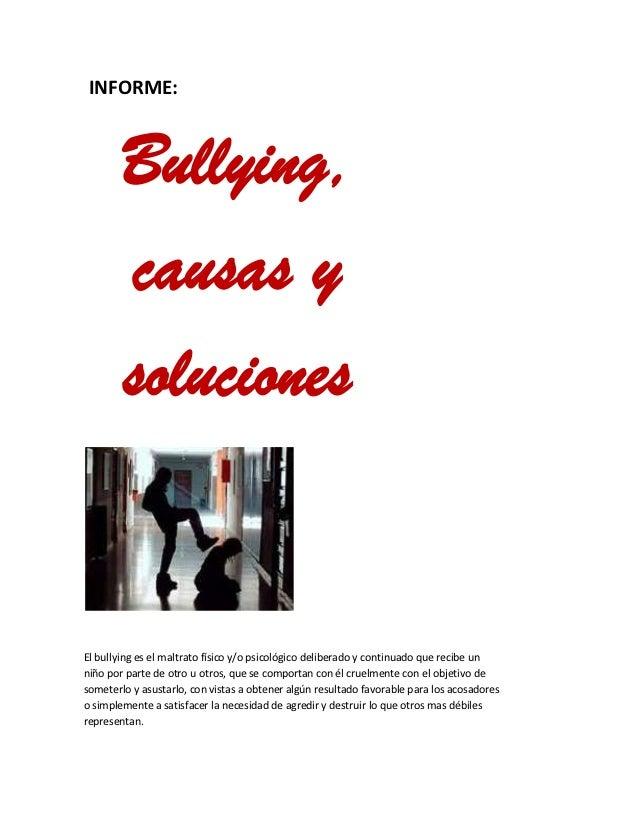 INFORME:        Bullying,        causas y        solucionesEl bullying es el maltrato físico y/o psicológico deliberado y ...